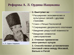 Реформы А. Л. Ордина-Нащокина 1. Выступал за: Расширение экономических и куль