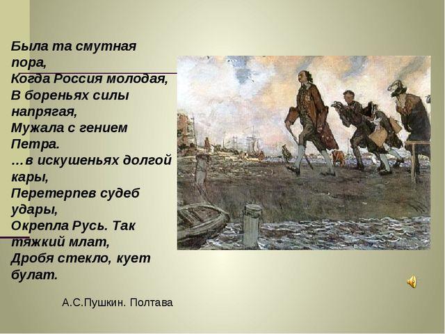 Была та смутная пора, Когда Россия молодая, В бореньях силы напрягая, Мужала...