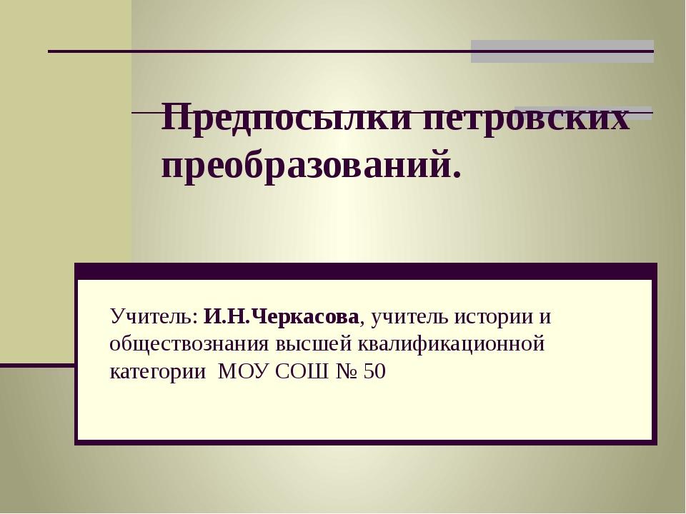Предпосылки петровских преобразований. Учитель: И.Н.Черкасова, учитель истори...
