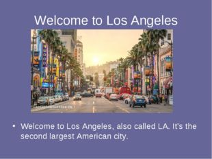 Welcome to Los Angeles Welcome to Los Angeles, also called LA. It's the secon