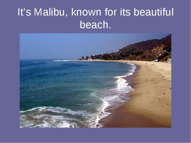 It's Malibu, known for its beautiful beach.