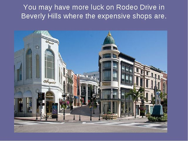 You may have more luck on Rodeo Drive in Beverly Hills where the expensive sh...