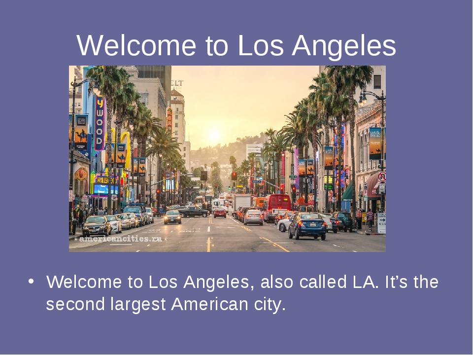 Welcome to Los Angeles Welcome to Los Angeles, also called LA. It's the secon...