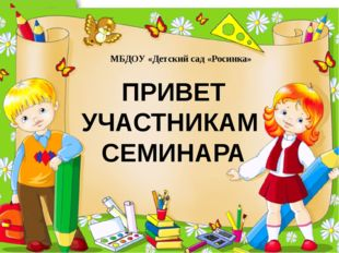 МБДОУ «Детский сад «Росинка» ПРИВЕТ УЧАСТНИКАМ СЕМИНАРА ProPowerPoint.Ru