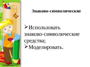 Знаково-символические Использовать знаково-символические средства; Моделирова