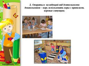 1. Опираться на ведущий вид деятельности дошкольников – игру, использовать и