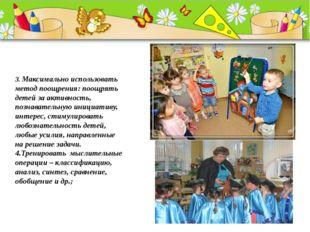 3. Максимально использовать метод поощрения: поощрять детей за активность, п