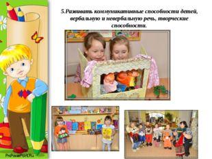 5.Развивать коммуникативные способности детей, вербальную и невербальную речь