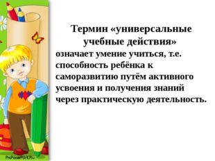 Термин «универсальные учебные действия» означает умение учиться, т.е. способн