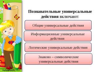 Познавательные универсальные действия включают: Общие универсальные действия