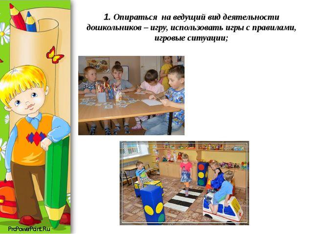 1. Опираться на ведущий вид деятельности дошкольников – игру, использовать и...