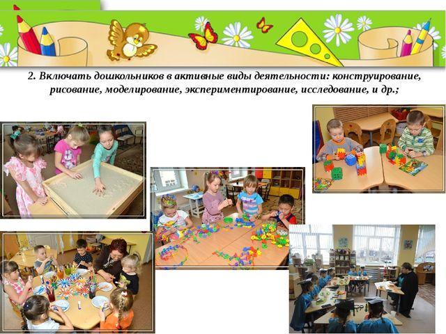2. Включать дошкольников в активные виды деятельности: конструирование, рисо...