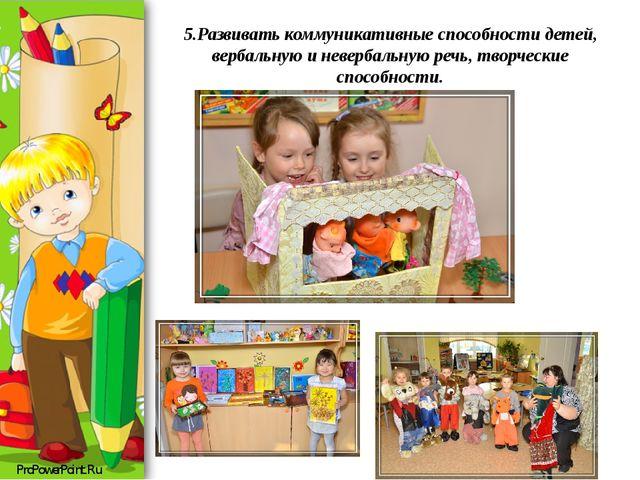 5.Развивать коммуникативные способности детей, вербальную и невербальную речь...