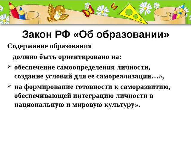 Закон РФ «Об образовании» Содержание образования должно быть ориентировано на...
