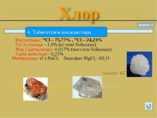 Изотоптары: 35Cl – 75,77% , 37Cl – 24,23% Теңіз суында – 1,9% (көлемі бойынш