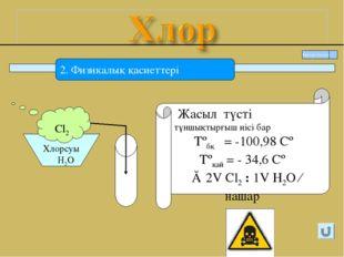2. Физикалық қасиеттері Жасыл түсті тұншықтырғыш иісі бар Tºбқ = -100,98 Сº T