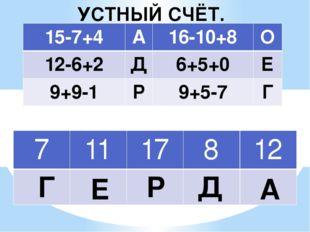А Д Р Е Г УСТНЫЙ СЧЁТ. 15-7+4 А 16-10+8 О 12-6+2 Д 6+5+0 Е 9+9-1 Р 9+5-7 Г 7