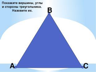 А В С Покажите вершины, углы и стороны треугольника. Назовите их.