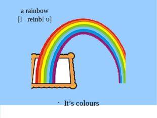 a rainbow [ә reіnbәυ] It's colours