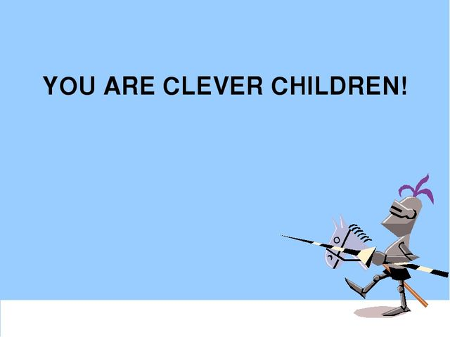 YOU ARE CLEVER CHILDREN!