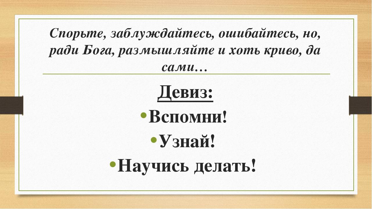 Спорьте, заблуждайтесь, ошибайтесь, но, ради Бога, размышляйте и хоть криво,...