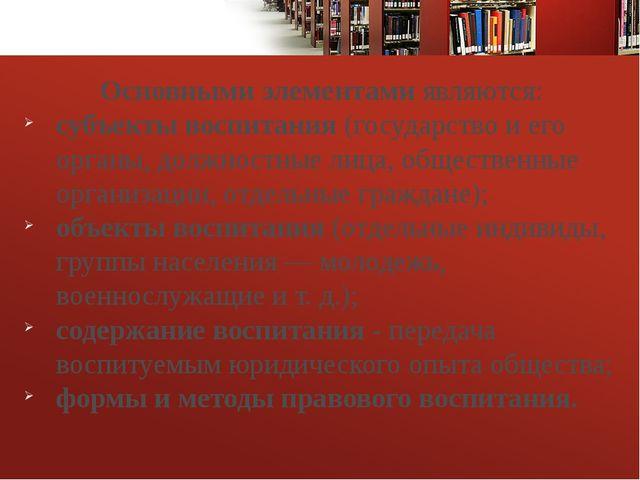 Основными элементамиявляются: субъекты воспитания(государство и его органы...