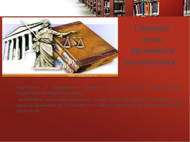 Главная цель правового воспитания: выработка у гражданина здорового чувства п...