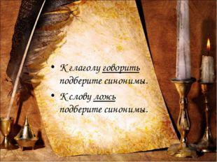К глаголу говорить подберите синонимы. К слову ложь подберите синонимы. Дерев