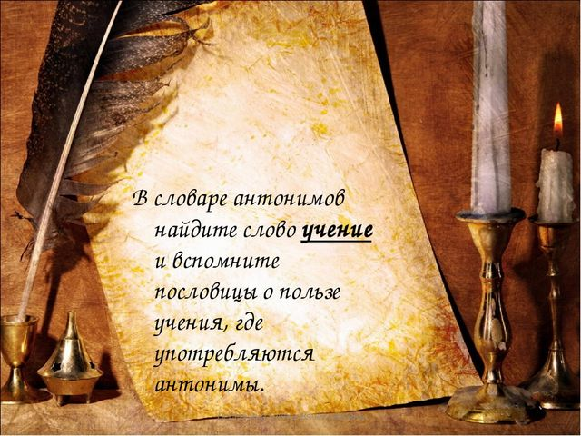 В словаре антонимов найдите слово учение и вспомните пословицы о пользе учени...