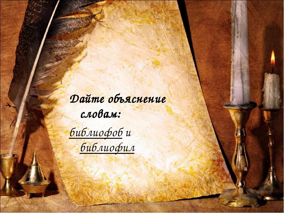 Дайте объяснение словам: библиофоб и библиофил Деревнина Елена Вячеславовна Д...