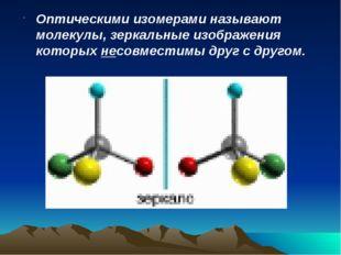 Оптическими изомерами называют молекулы, зеркальные изображения которых несов
