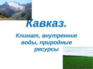 Кавказ. Климат, внутренние воды, природные ресурсы