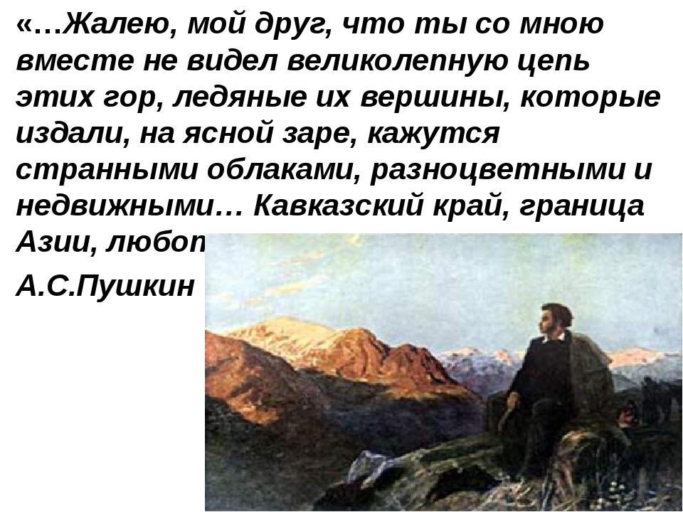 «…Жалею, мой друг, что ты со мною вместе не видел великолепную цепь этих гор,...