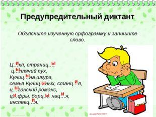 Предупредительный диктант Объясните изученную орфограмму и запишите слово. Ц…