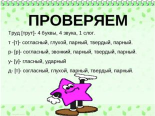 Труд [трут]- 4 буквы, 4 звука, 1 слог. т -[т]- согласный, глухой, парный, тве