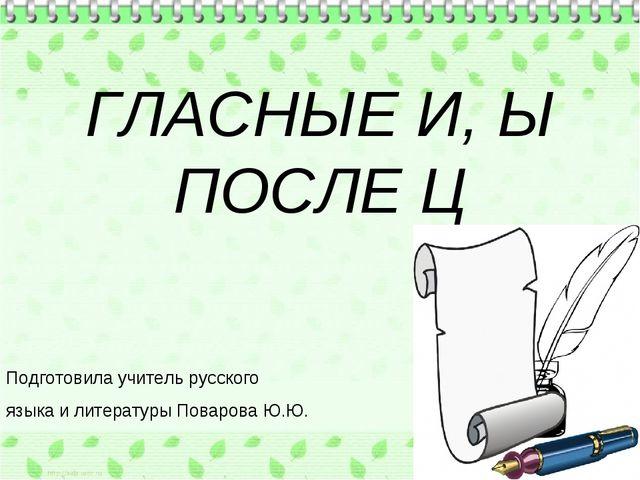 ГЛАСНЫЕ И, Ы ПОСЛЕ Ц Подготовила учитель русского языка и литературы Поварова...