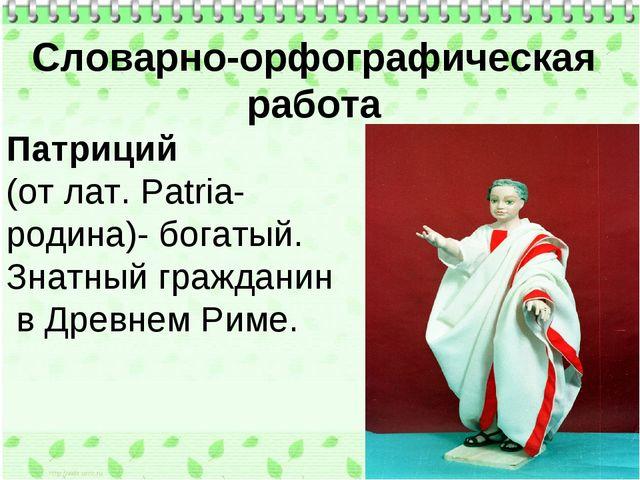 Словарно-орфографическая работа Патриций (от лат. Patria- родина)- богатый. З...