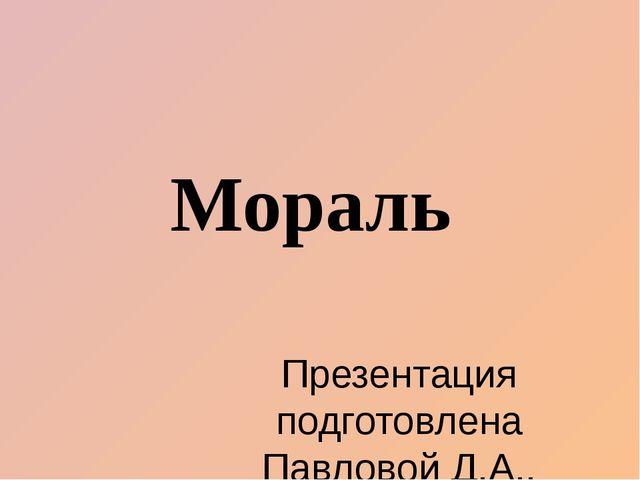 Мораль Презентация подготовлена Павловой Д.А., учителем истории и обществозна...