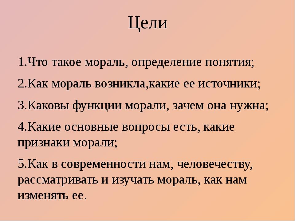 Цели 1.Что такое мораль, определение понятия; 2.Как мораль возникла,какие ее...