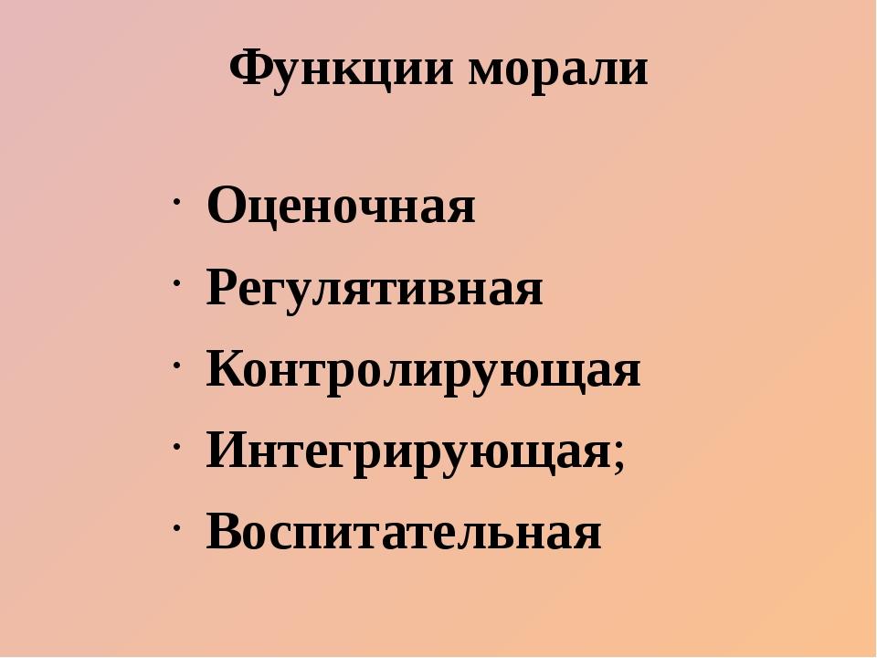 Функции морали Оценочная Регулятивная Контролирующая Интегрирующая; Воспитате...