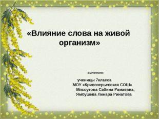 «Влияние слова на живой организм» Выполнили: ученицы 7класса МОУ «Кривозерье