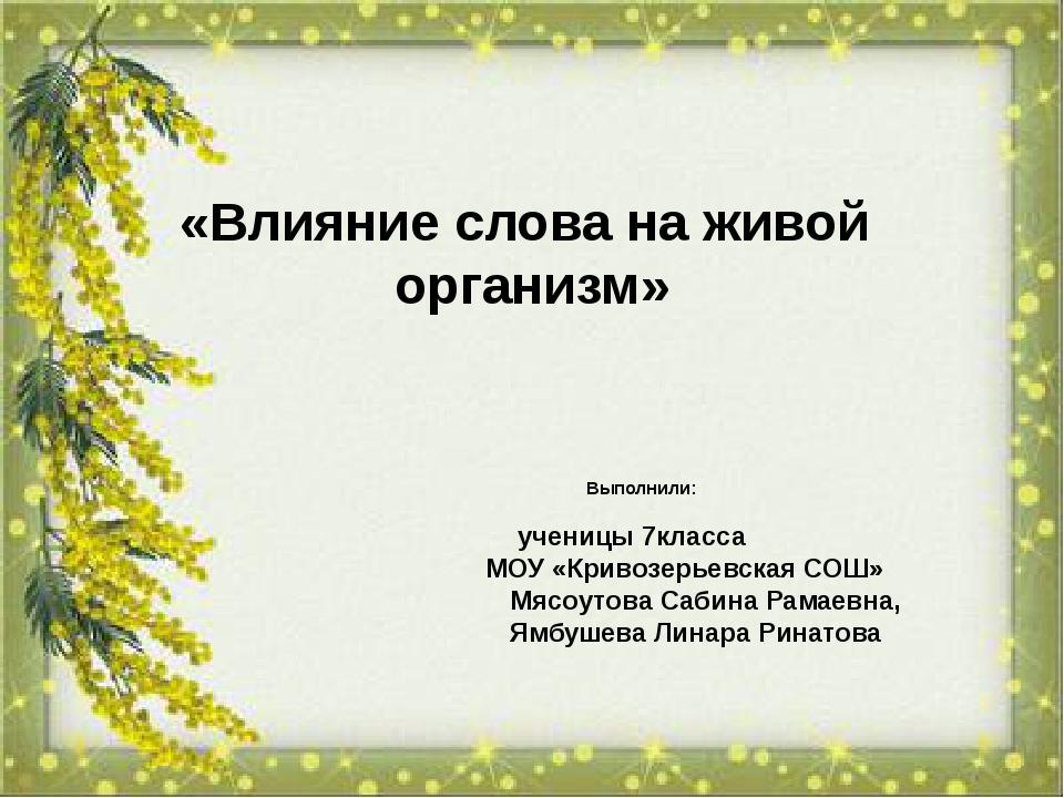 «Влияние слова на живой организм» Выполнили: ученицы 7класса МОУ «Кривозерье...