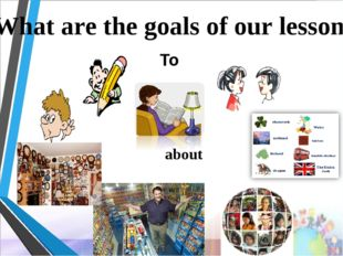 What are the goals of our lesson? To about