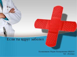 Если ты вдруг заболел Калашникова Мария Валерьяновна МБДОУ №5 «Ёлочка»