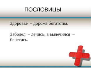 Здоровье – дороже богатства. Заболел – лечись, а вылечился – берегись.  ПОС