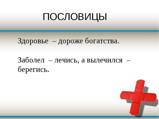 Здоровье – дороже богатства. Заболел – лечись, а вылечился – берегись.  ПОС...