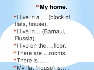 My home. I live in a … (block of flats, house). I live in… (Barnaul, Russia).