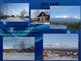 Это мой Козыревск. У Толбачика, у подножия Мой поселок, простое село, Благода