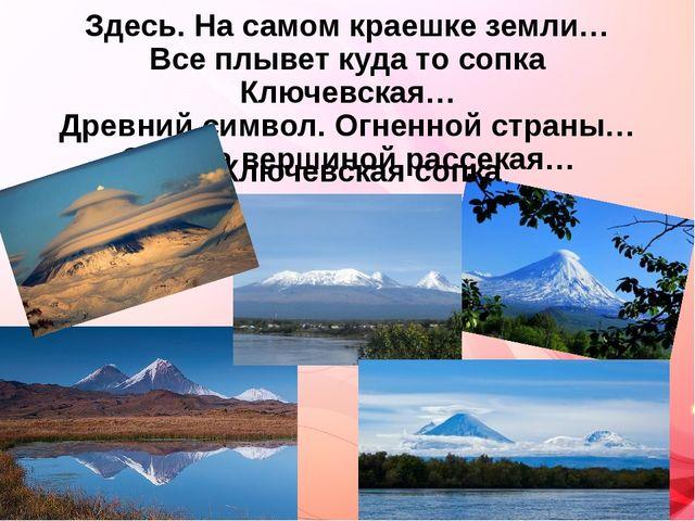 Здесь. На самом краешке земли… Все плывет куда то сопка Ключевская… Древний с...