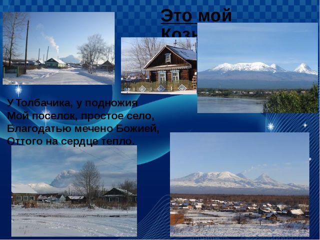 Это мой Козыревск. У Толбачика, у подножия Мой поселок, простое село, Благода...